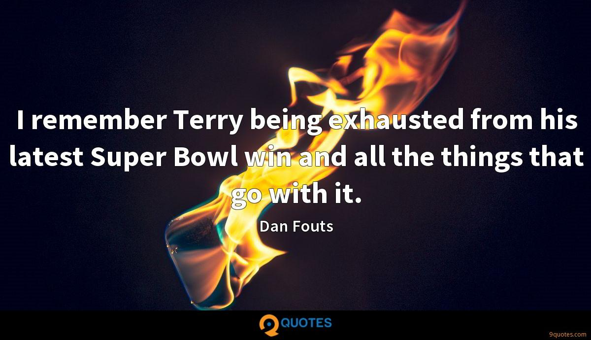 I remember Terry being exhausted from his latest Super Bowl win and all the things that go with it.