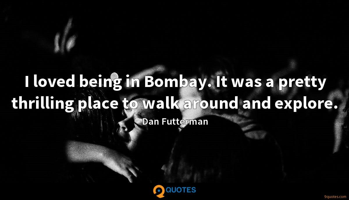 I loved being in Bombay. It was a pretty thrilling place to walk around and explore.