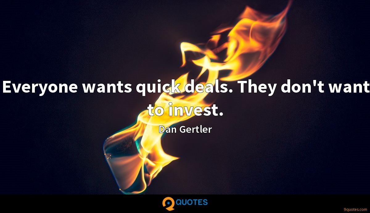 Everyone wants quick deals. They don't want to invest.