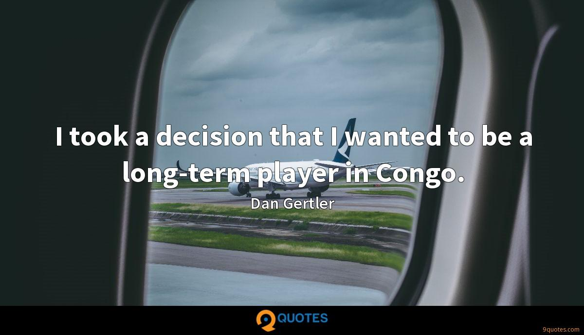 I took a decision that I wanted to be a long-term player in Congo.