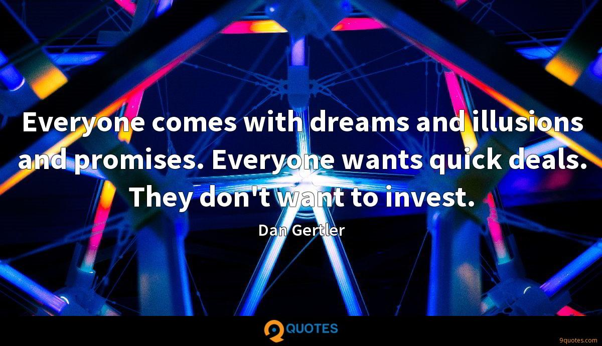 Everyone comes with dreams and illusions and promises. Everyone wants quick deals. They don't want to invest.