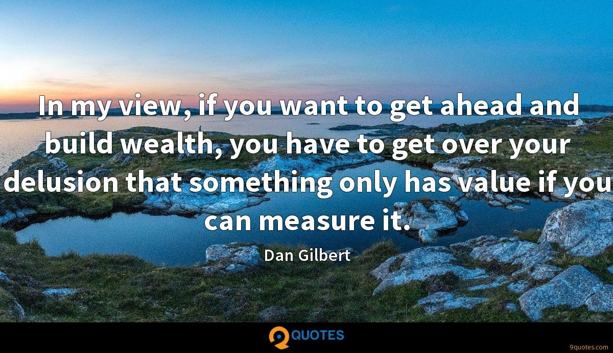 In my view, if you want to get ahead and build wealth, you have to get over your delusion that something only has value if you can measure it.
