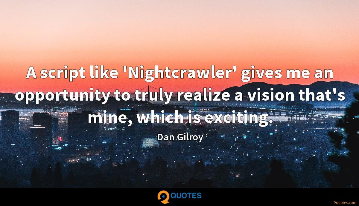 A script like 'Nightcrawler' gives me an opportunity to truly realize a vision that's mine, which is exciting.
