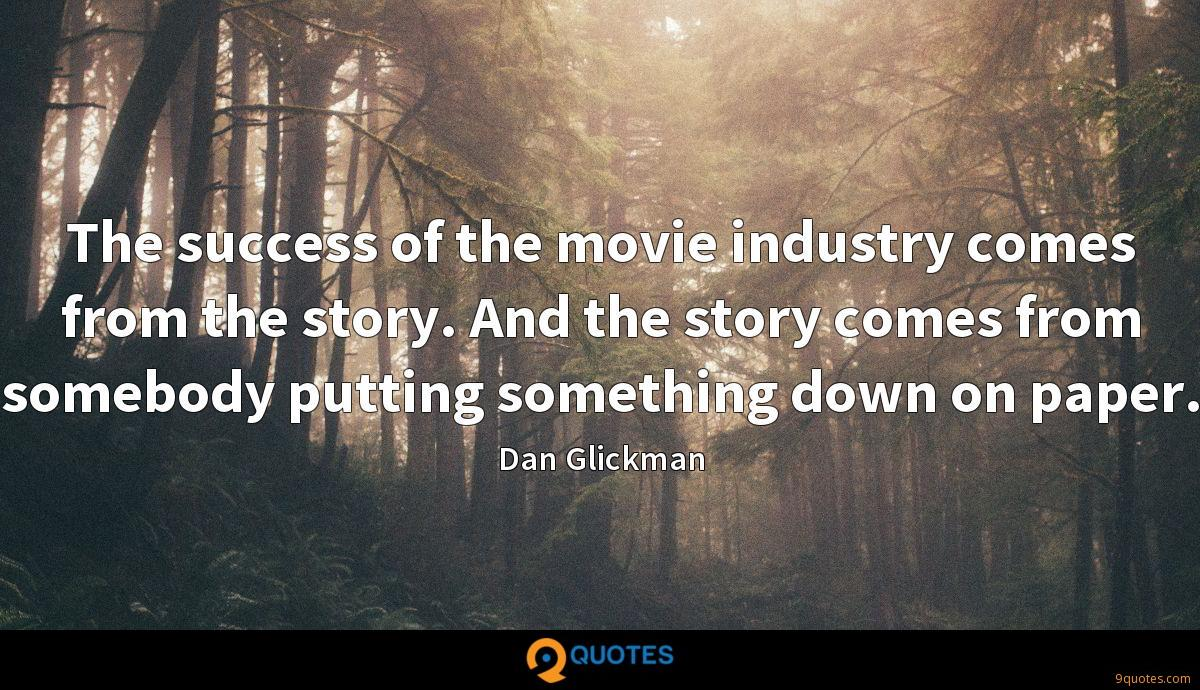 The success of the movie industry comes from the story. And the story comes from somebody putting something down on paper.