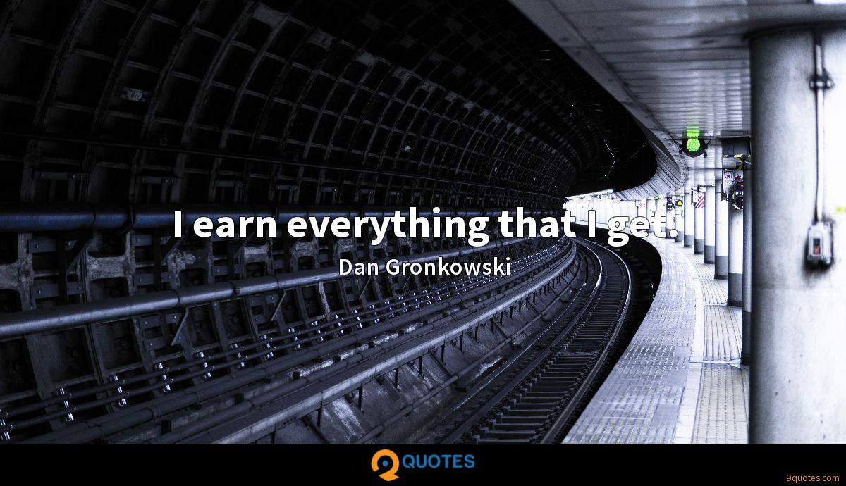 I earn everything that I get.