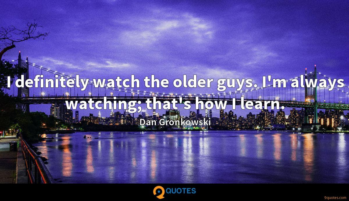 I definitely watch the older guys. I'm always watching; that's how I learn.