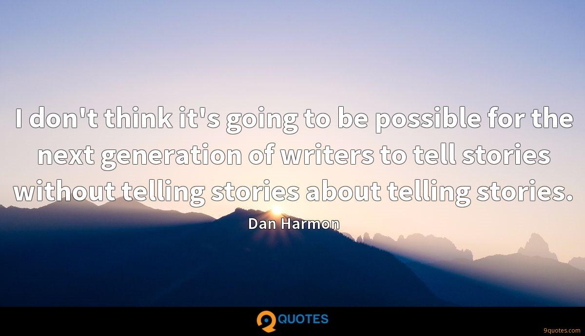 I don't think it's going to be possible for the next generation of writers to tell stories without telling stories about telling stories.