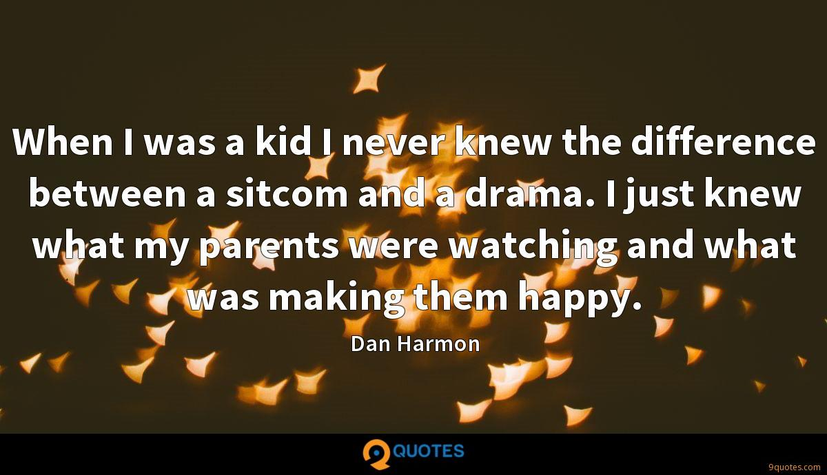 When I was a kid I never knew the difference between a sitcom and a drama. I just knew what my parents were watching and what was making them happy.