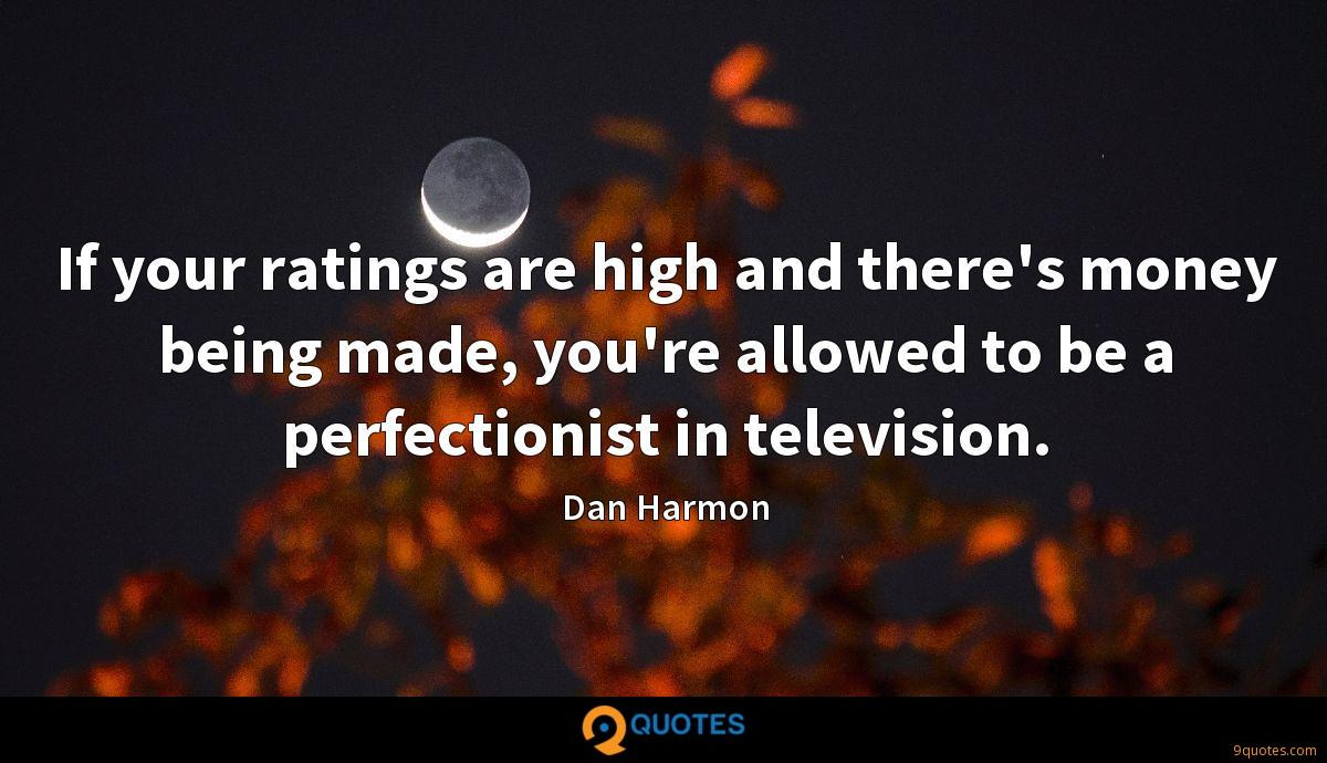 If your ratings are high and there's money being made, you're allowed to be a perfectionist in television.