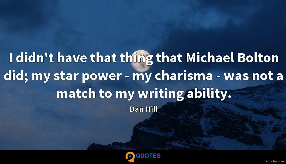 I didn't have that thing that Michael Bolton did; my star power - my charisma - was not a match to my writing ability.