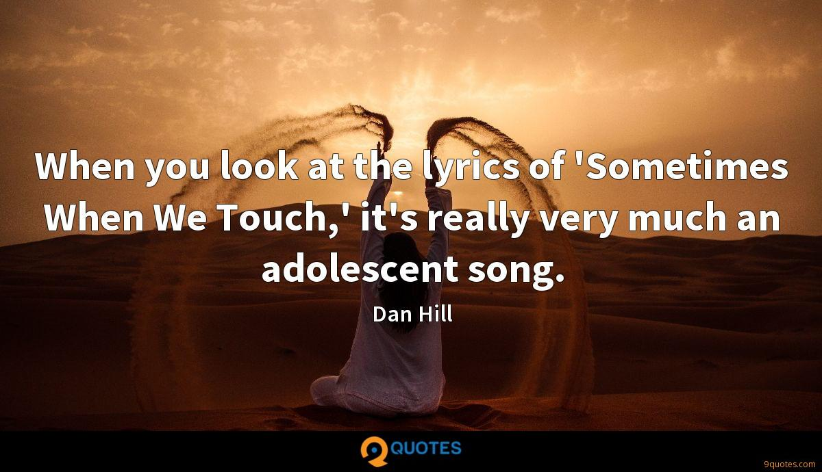 When you look at the lyrics of 'Sometimes When We Touch,' it's really very much an adolescent song.