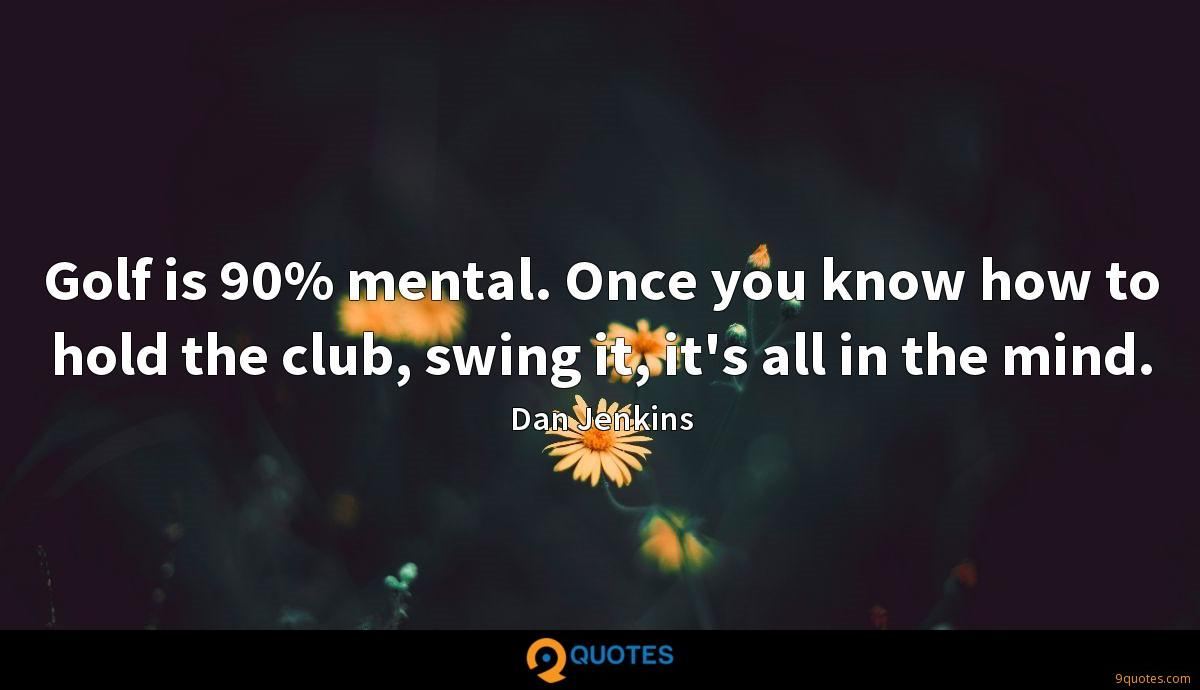 Golf is 90% mental. Once you know how to hold the club, swing it, it's all in the mind.