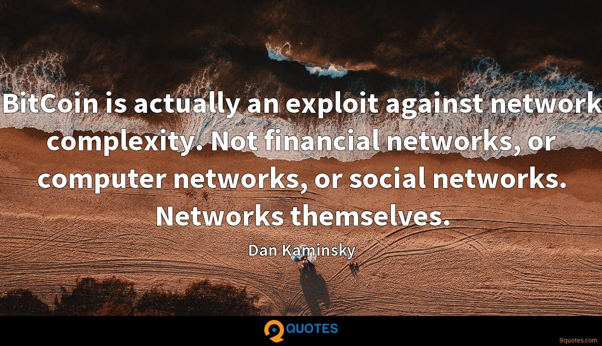 BitCoin is actually an exploit against network complexity. Not financial networks, or computer networks, or social networks. Networks themselves.