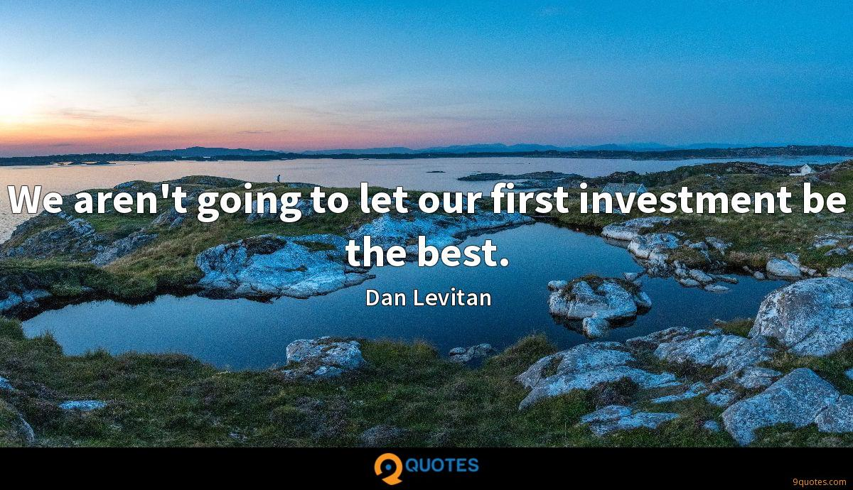 We aren't going to let our first investment be the best.