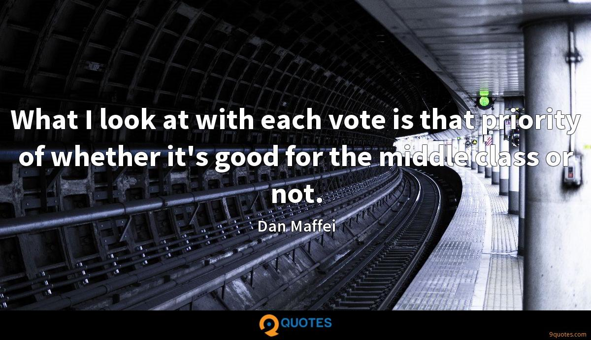 What I look at with each vote is that priority of whether it's good for the middle class or not.