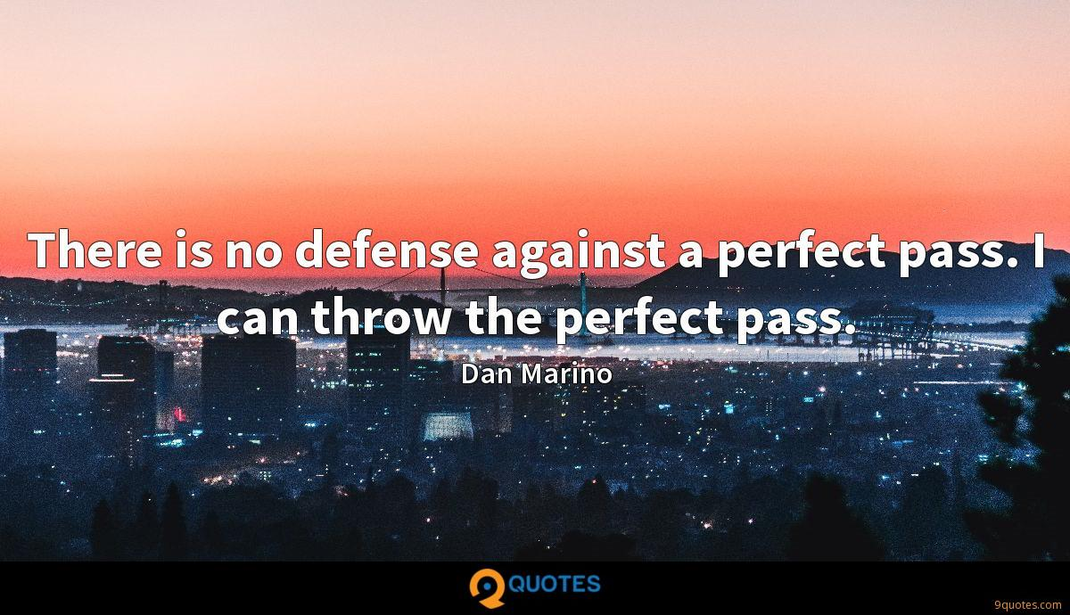 There is no defense against a perfect pass. I can throw the perfect pass.