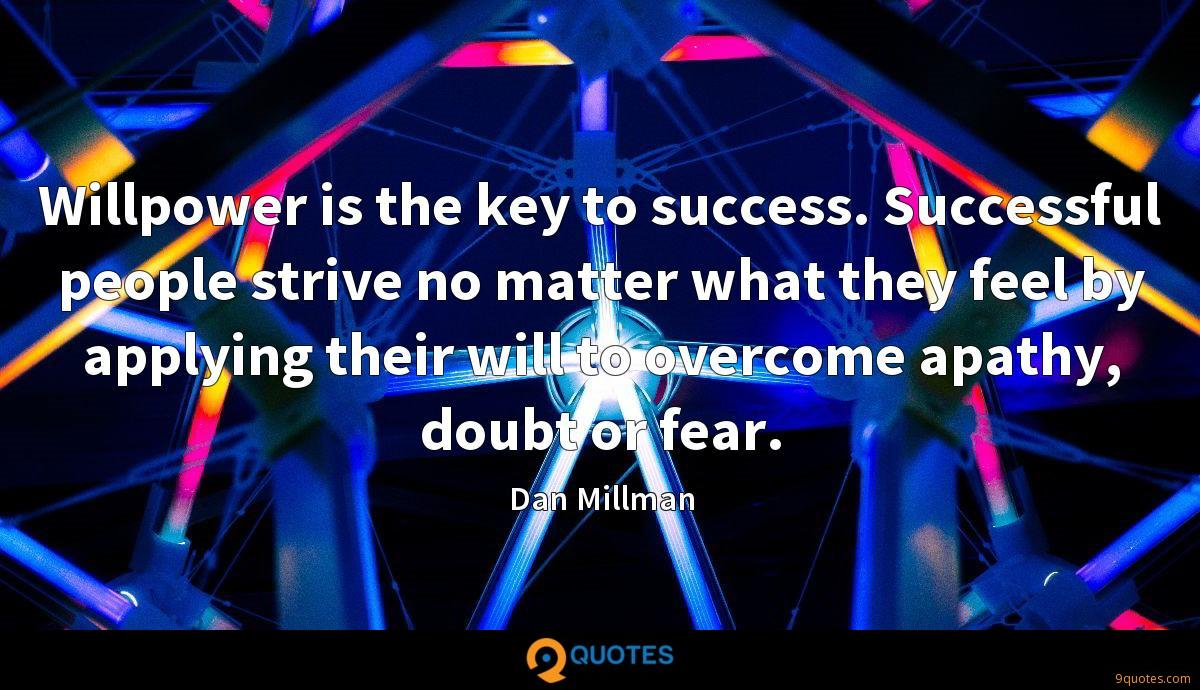 Willpower is the key to success. Successful people strive no matter what they feel by applying their will to overcome apathy, doubt or fear.