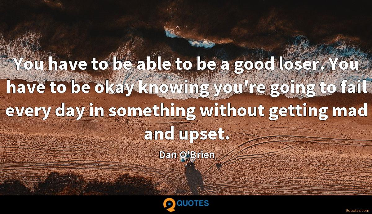 You have to be able to be a good loser. You have to be okay knowing you're going to fail every day in something without getting mad and upset.
