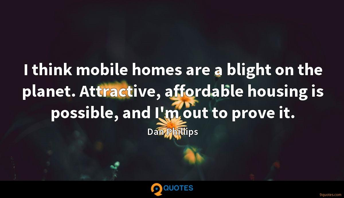 I think mobile homes are a blight on the planet. Attractive, affordable housing is possible, and I'm out to prove it.