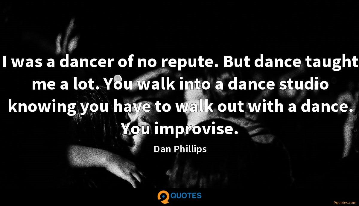 I was a dancer of no repute. But dance taught me a lot. You walk into a dance studio knowing you have to walk out with a dance. You improvise.