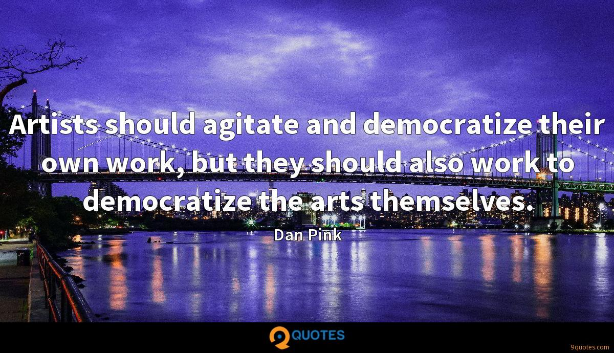 Artists should agitate and democratize their own work, but they should also work to democratize the arts themselves.