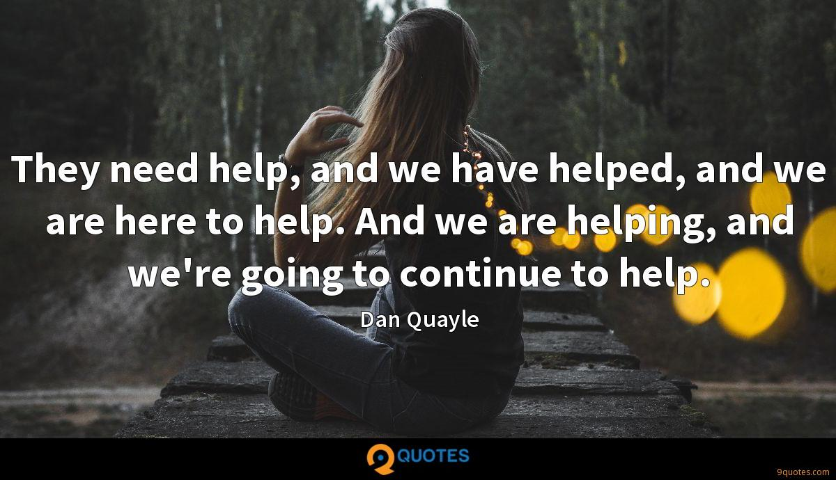 They need help, and we have helped, and we are here to help. And we are helping, and we're going to continue to help.