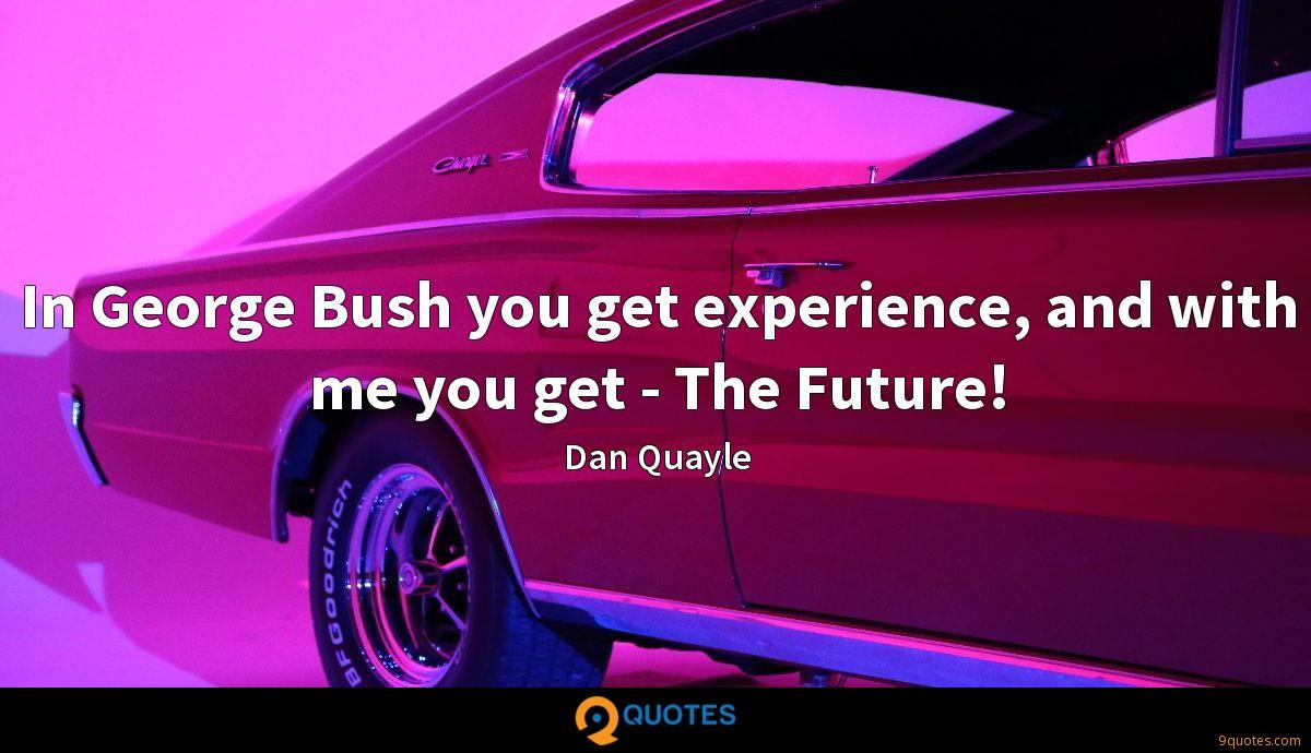 In George Bush you get experience, and with me you get - The Future!