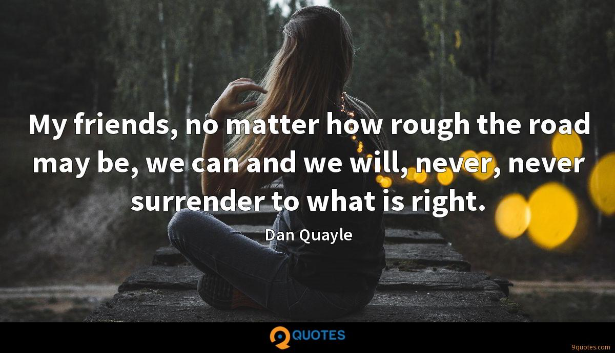 My friends, no matter how rough the road may be, we can and we will, never, never surrender to what is right.