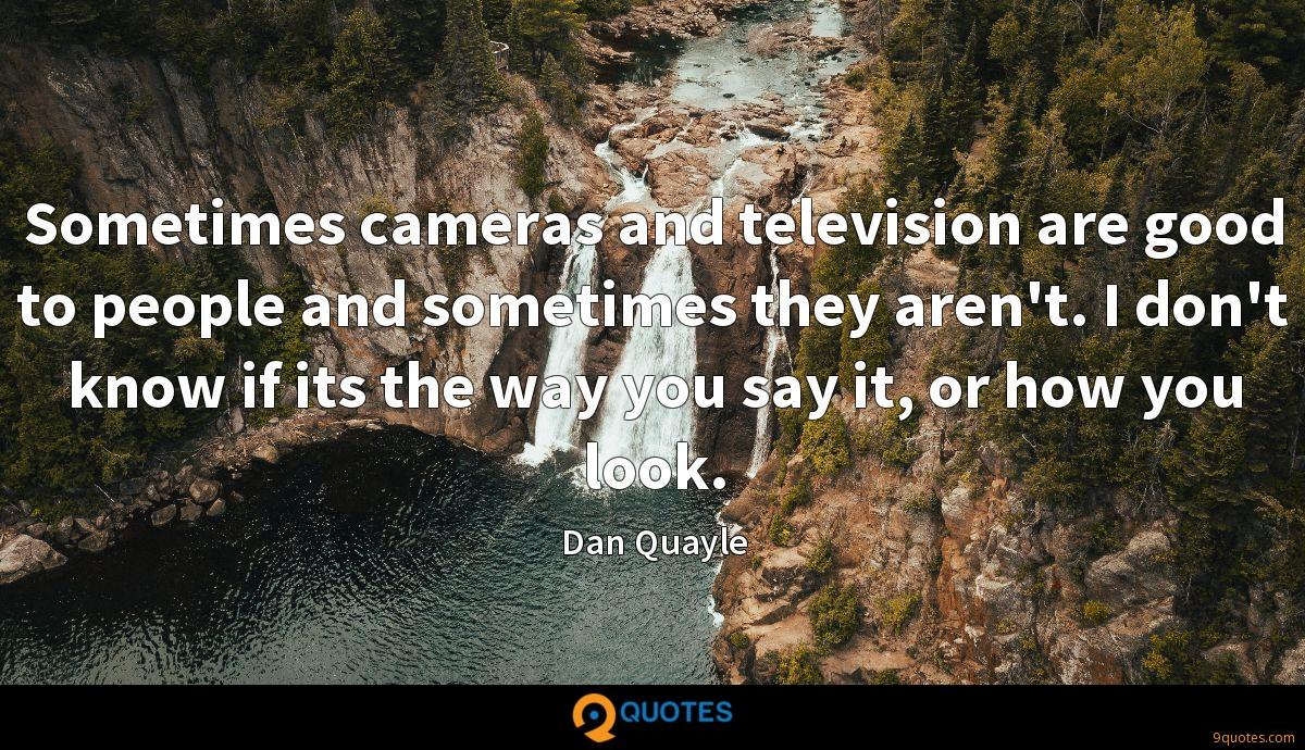 Sometimes cameras and television are good to people and sometimes they aren't. I don't know if its the way you say it, or how you look.