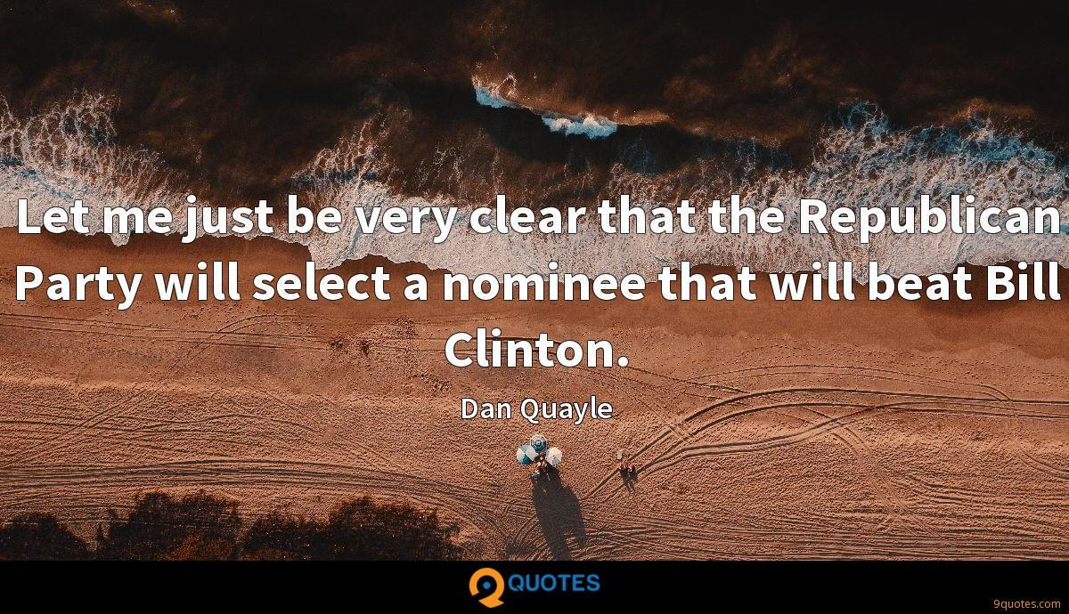 Let me just be very clear that the Republican Party will select a nominee that will beat Bill Clinton.