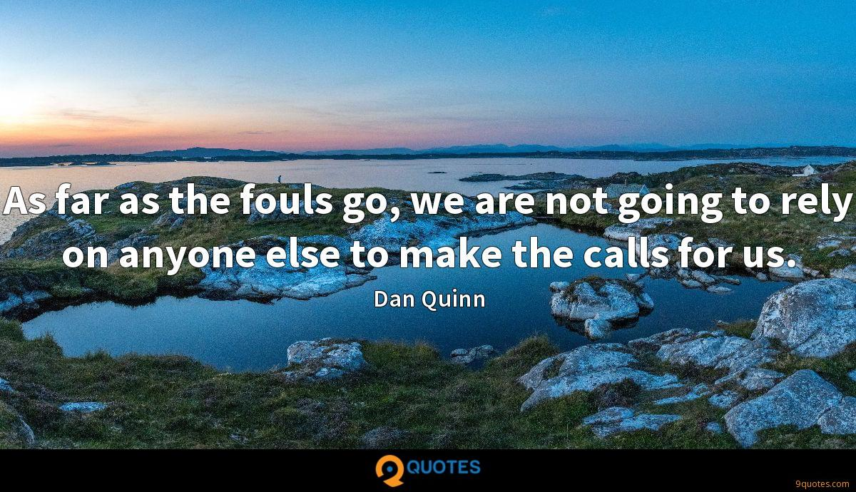 As far as the fouls go, we are not going to rely on anyone else to make the calls for us.