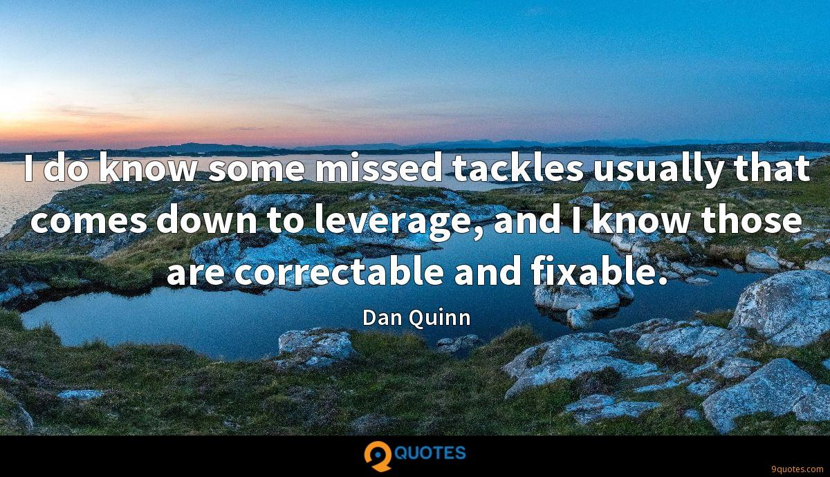 I do know some missed tackles usually that comes down to leverage, and I know those are correctable and fixable.