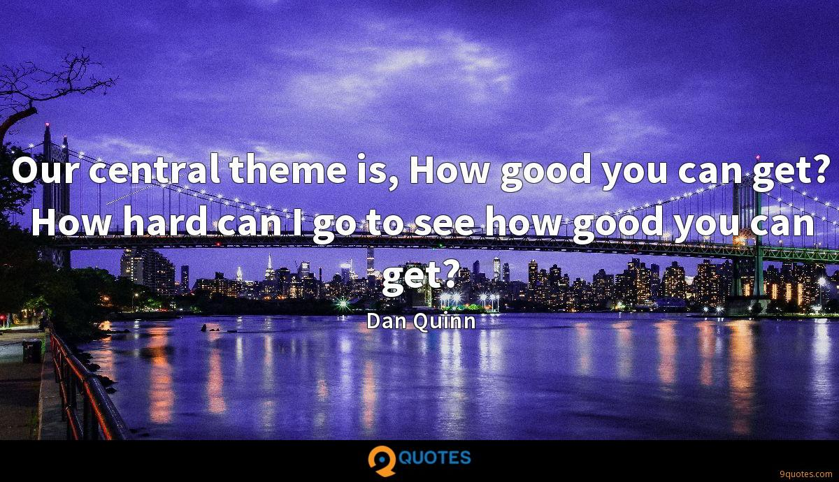 Our central theme is, How good you can get? How hard can I go to see how good you can get?