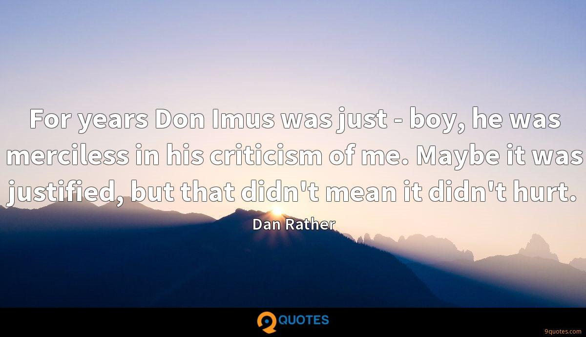 For years Don Imus was just - boy, he was merciless in his criticism of me. Maybe it was justified, but that didn't mean it didn't hurt.