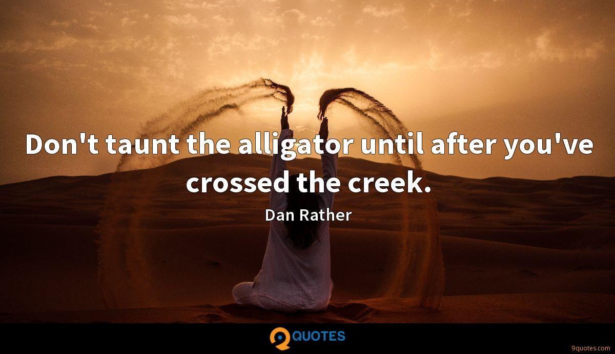 Don't taunt the alligator until after you've crossed the creek.