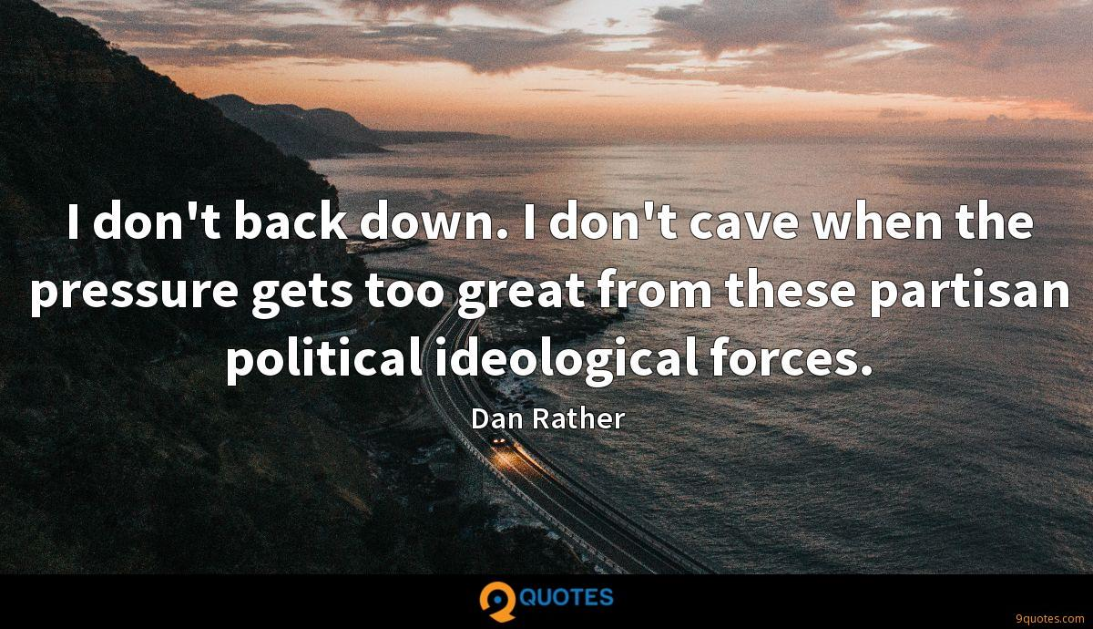I don't back down. I don't cave when the pressure gets too great from these partisan political ideological forces.