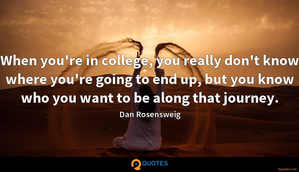 When you're in college, you really don't know where you're going to end up, but you know who you want to be along that journey.