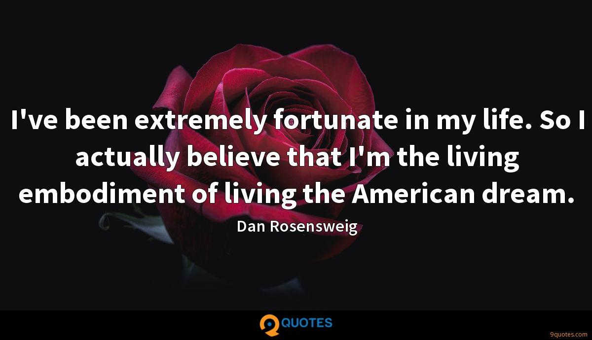 I've been extremely fortunate in my life. So I actually believe that I'm the living embodiment of living the American dream.