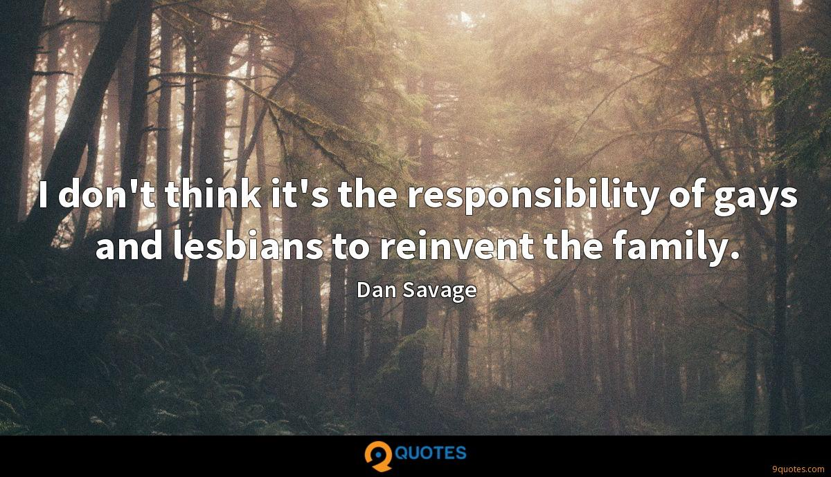 I don't think it's the responsibility of gays and lesbians to reinvent the family.