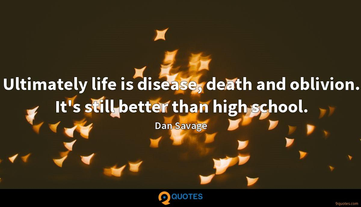 Ultimately life is disease, death and oblivion. It's still better than high school.