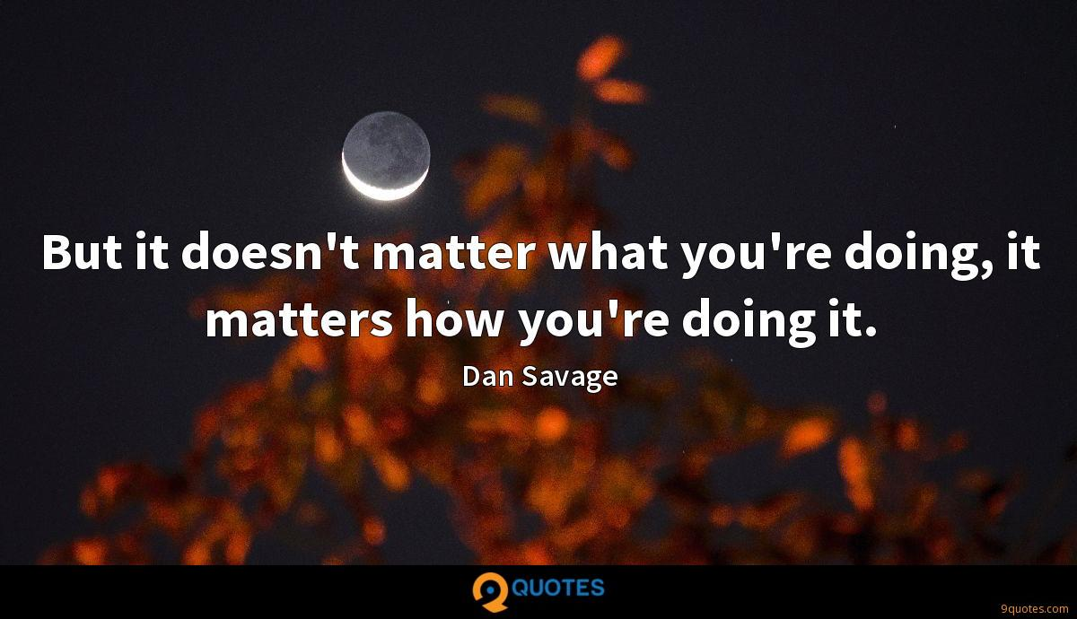 But it doesn't matter what you're doing, it matters how you're doing it.