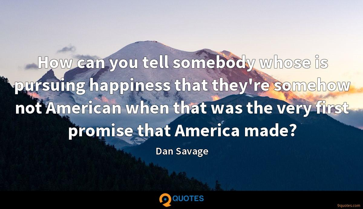 How can you tell somebody whose is pursuing happiness that they're somehow not American when that was the very first promise that America made?