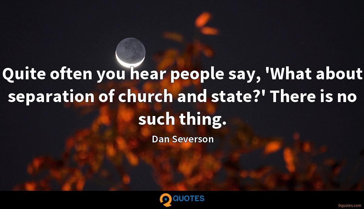 Quite often you hear people say, 'What about separation of church and state?' There is no such thing.