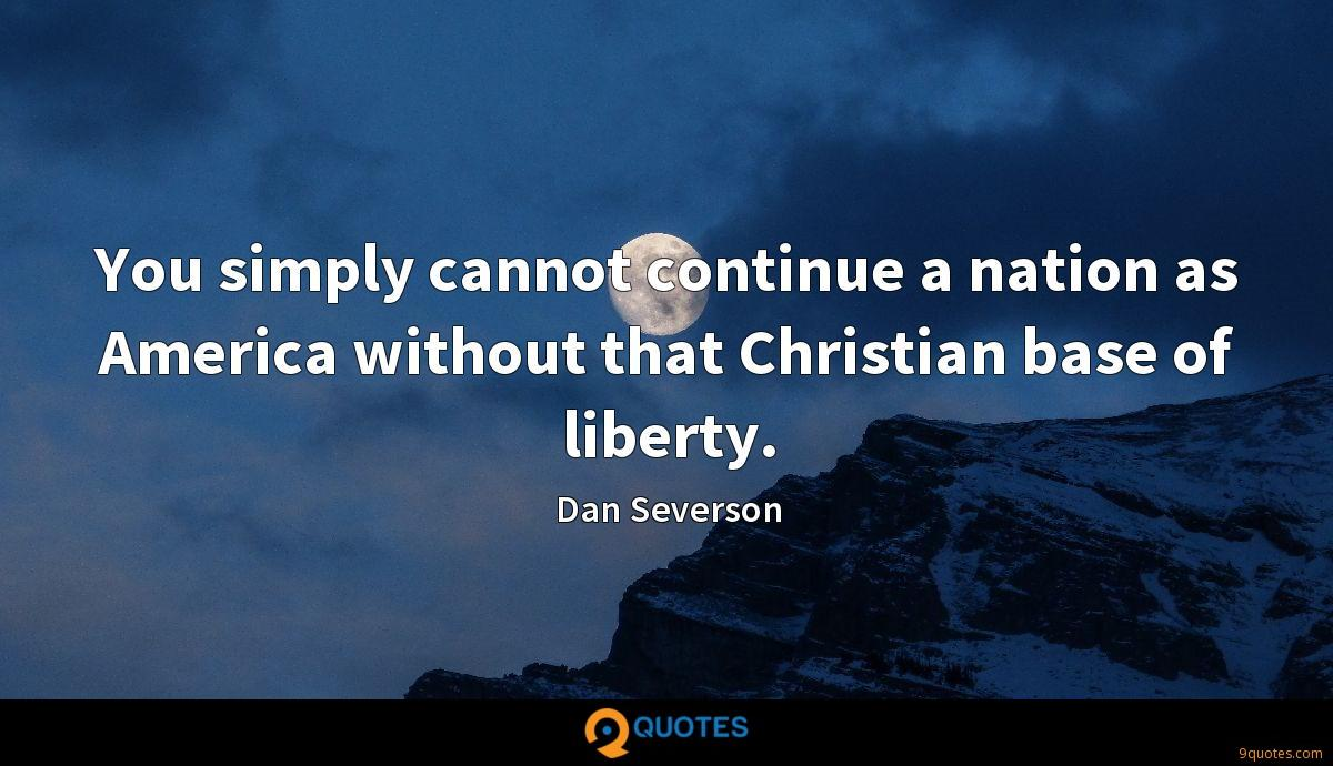 You simply cannot continue a nation as America without that Christian base of liberty.