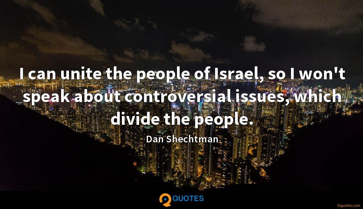I can unite the people of Israel, so I won't speak about controversial issues, which divide the people.