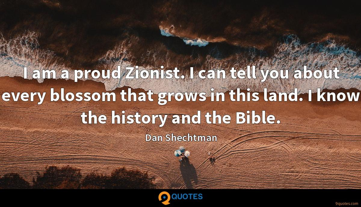 I am a proud Zionist. I can tell you about every blossom that grows in this land. I know the history and the Bible.