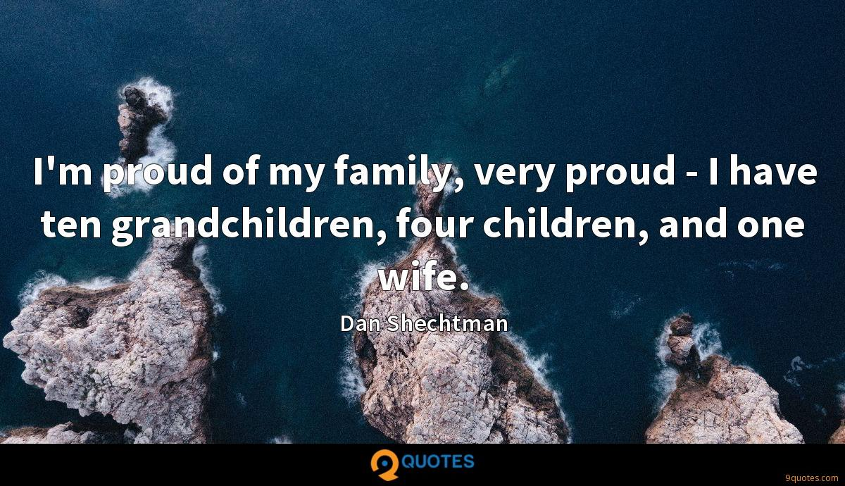 I'm proud of my family, very proud - I have ten grandchildren, four children, and one wife.