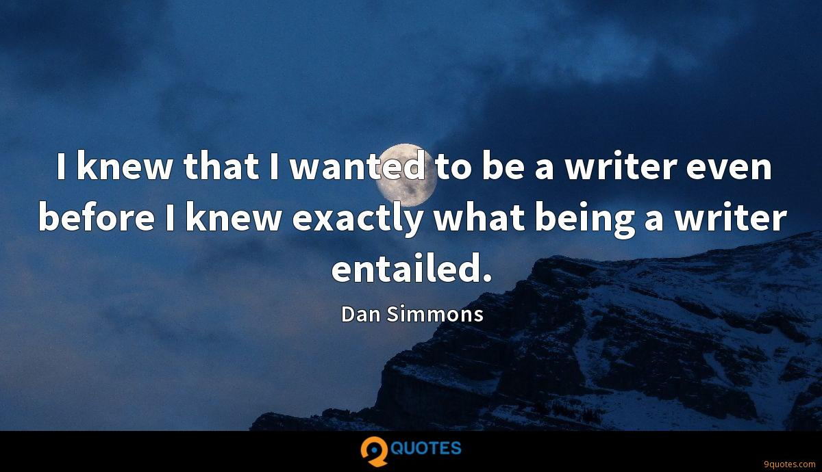 I knew that I wanted to be a writer even before I knew exactly what being a writer entailed.