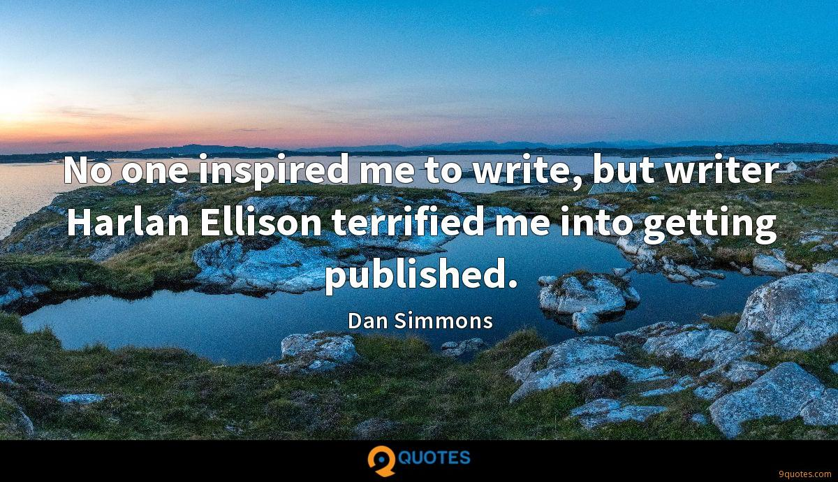 No one inspired me to write, but writer Harlan Ellison terrified me into getting published.