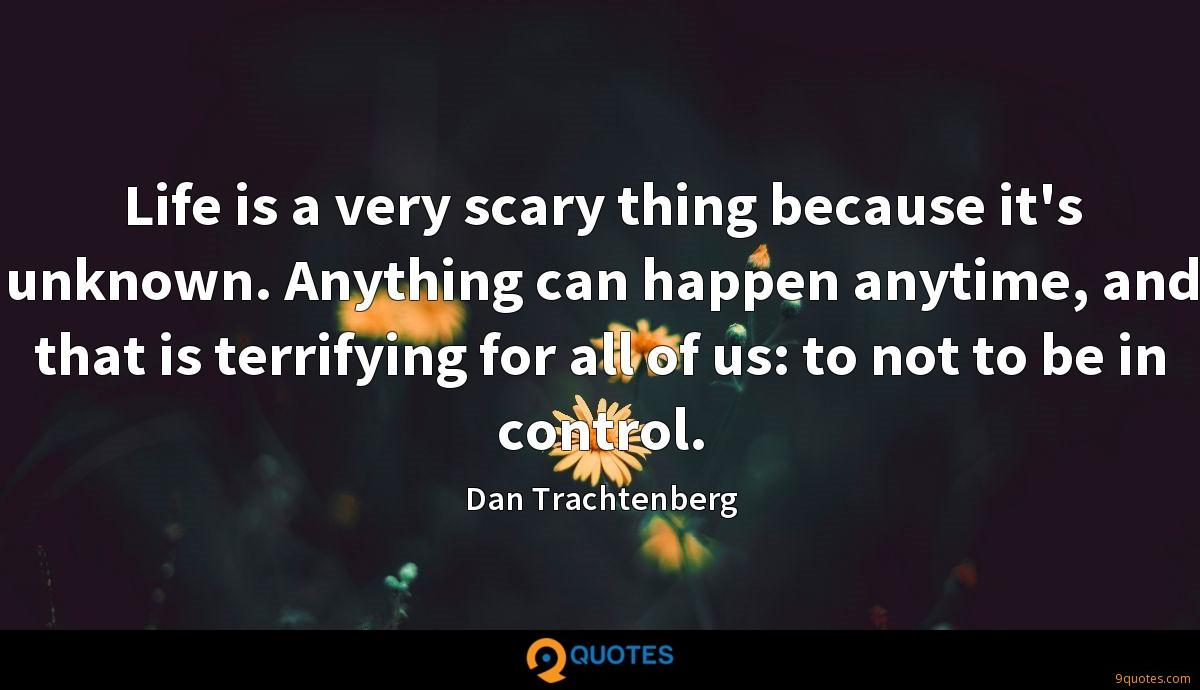 Life is a very scary thing because it's unknown. Anything can happen anytime, and that is terrifying for all of us: to not to be in control.